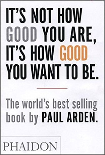 paul arden it's not how good you are it's how good you want to be DreAllDay.com